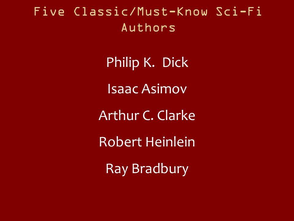Five Classic/Must-Know Sci-Fi Authors Philip K. Dick Isaac Asimov Arthur C. Clarke Robert Heinlein Ray Bradbury