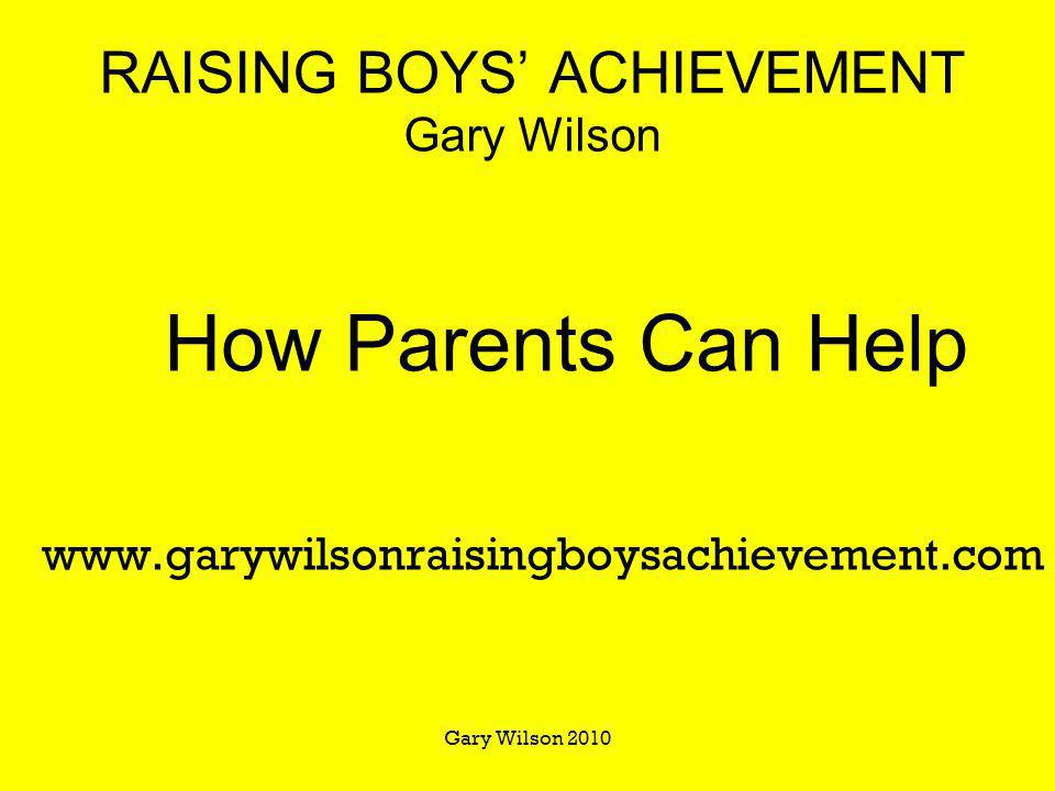 Gary Wilson 2010 RAISING BOYS ACHIEVEMENT Gary Wilson How Parents Can Help