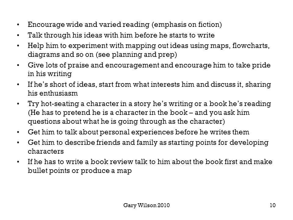 Gary Wilson 2010 Encourage wide and varied reading (emphasis on fiction) Talk through his ideas with him before he starts to write Help him to experiment with mapping out ideas using maps, flowcharts, diagrams and so on (see planning and prep) Give lots of praise and encouragement and encourage him to take pride in his writing If hes short of ideas, start from what interests him and discuss it, sharing his enthusiasm Try hot-seating a character in a story hes writing or a book hes reading (He has to pretend he is a character in the book – and you ask him questions about what he is going through as the character) Get him to talk about personal experiences before he writes them Get him to describe friends and family as starting points for developing characters If he has to write a book review talk to him about the book first and make bullet points or produce a map 10