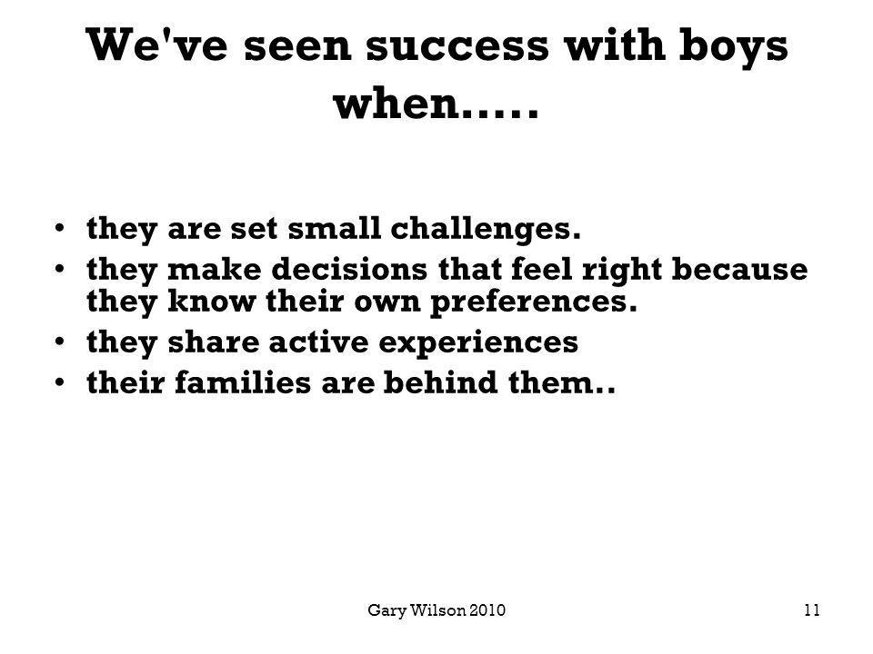 Gary Wilson 2010 We ve seen success with boys when…..