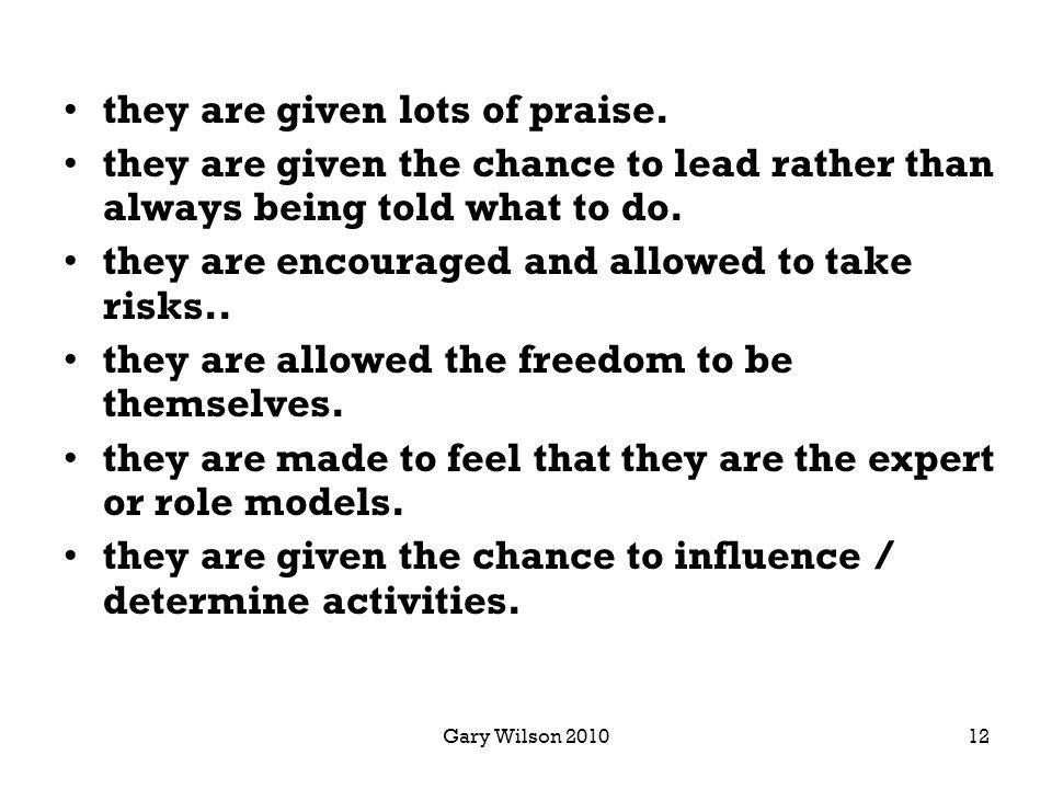 Gary Wilson 2010 they are given lots of praise. they are given the chance to lead rather than always being told what to do. they are encouraged and al
