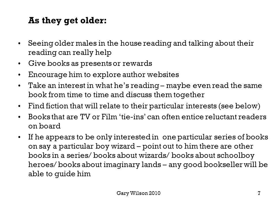 Gary Wilson 2010 As they get older: Seeing older males in the house reading and talking about their reading can really help Give books as presents or rewards Encourage him to explore author websites Take an interest in what hes reading – maybe even read the same book from time to time and discuss them together Find fiction that will relate to their particular interests (see below) Books that are TV or Film tie-ins can often entice reluctant readers on board If he appears to be only interested in one particular series of books on say a particular boy wizard – point out to him there are other books in a series/ books about wizards/ books about schoolboy heroes/ books about imaginary lands – any good bookseller will be able to guide him 7