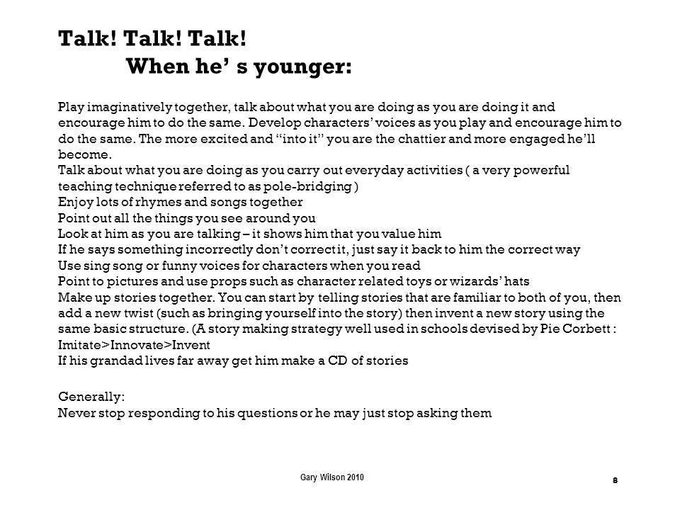 Talk! Talk! Talk! When he s younger: Play imaginatively together, talk about what you are doing as you are doing it and encourage him to do the same.