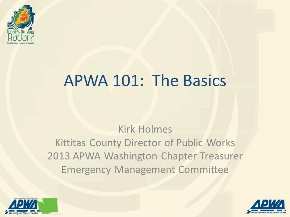 APWA 101: The Basics Kirk Holmes Kittitas County Director of Public Works 2013 APWA Washington Chapter Treasurer Emergency Management Committee