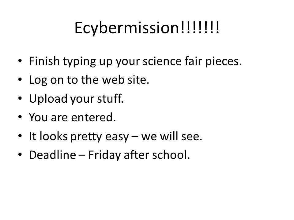 Ecybermission!!!!!!! Finish typing up your science fair pieces. Log on to the web site. Upload your stuff. You are entered. It looks pretty easy – we