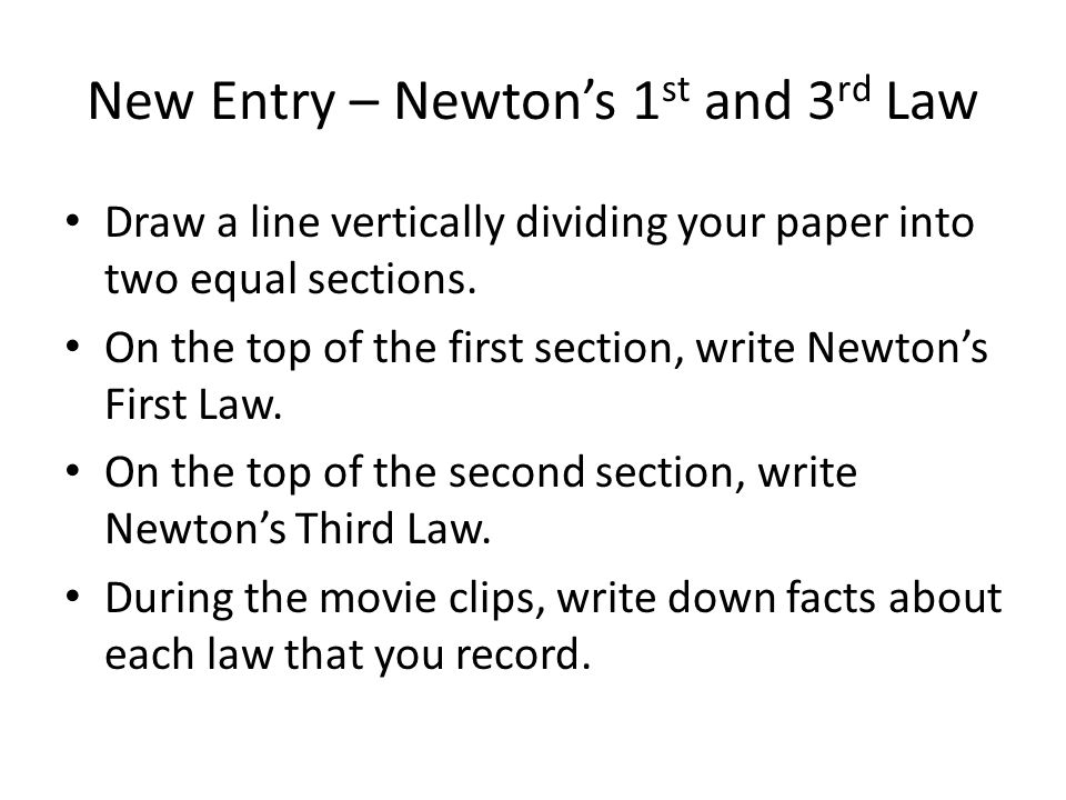 New Entry – Newtons 1 st and 3 rd Law Draw a line vertically dividing your paper into two equal sections. On the top of the first section, write Newto