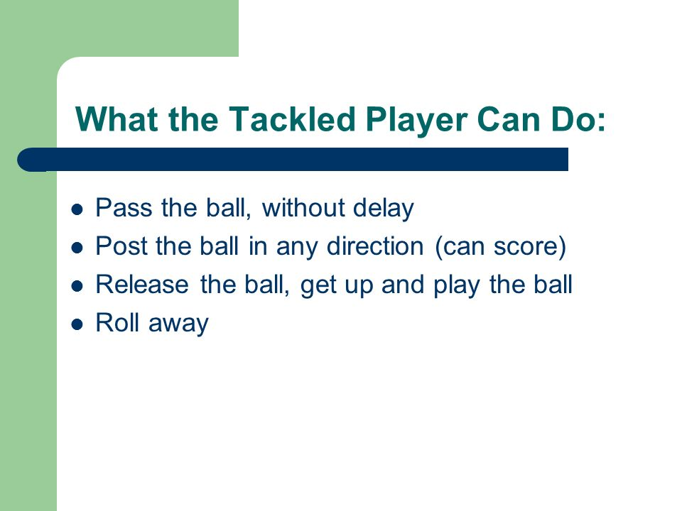 What the Tackled Player Can Do: Pass the ball, without delay Post the ball in any direction (can score) Release the ball, get up and play the ball Roll away