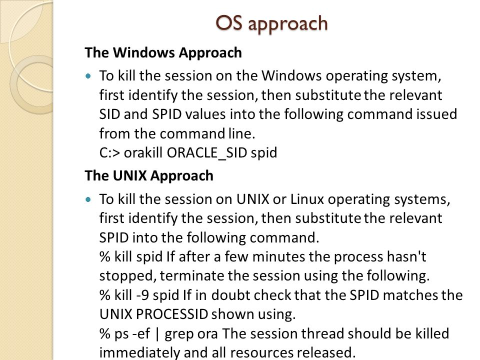 OS approach The Windows Approach To kill the session on the Windows operating system, first identify the session, then substitute the relevant SID and SPID values into the following command issued from the command line.