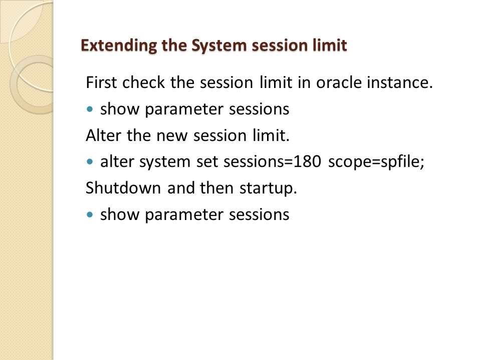 Extending the System session limit First check the session limit in oracle instance. show parameter sessions Alter the new session limit. alter system