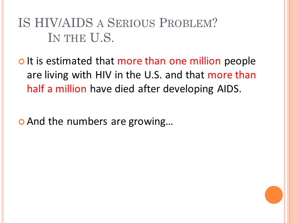 IS HIV/AIDS A S ERIOUS P ROBLEM ? I N THE U.S. It is estimated that more than one million people are living with HIV in the U.S. and that more than ha
