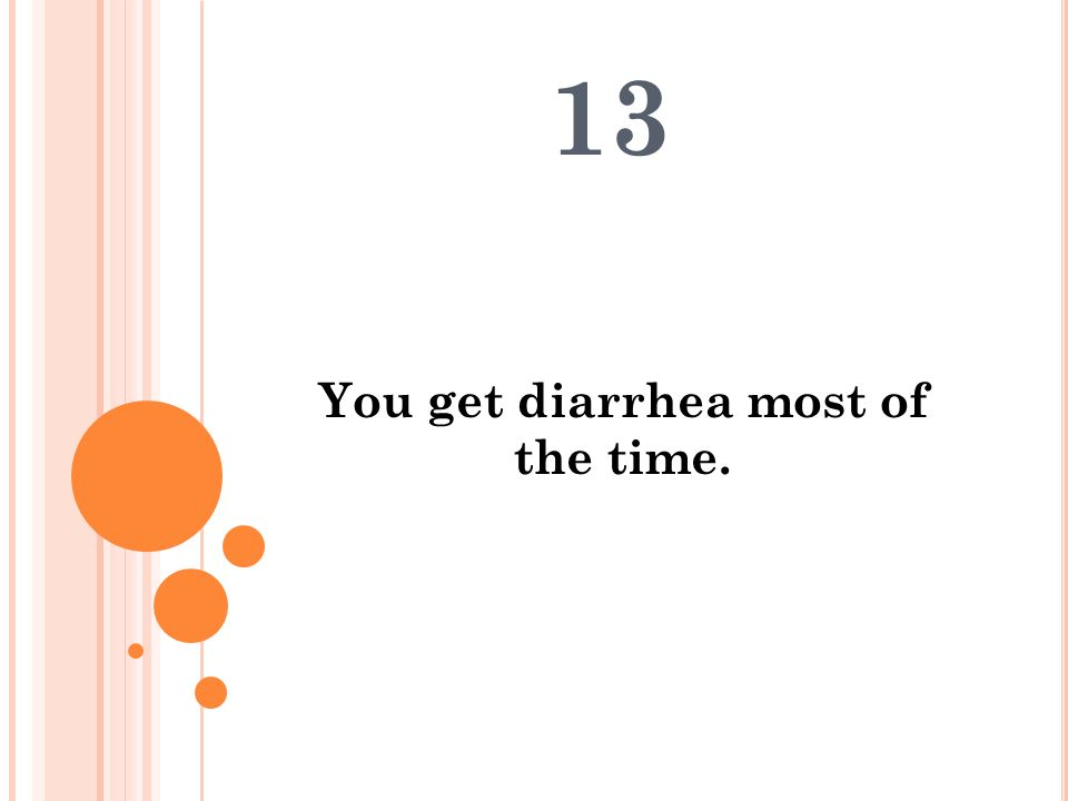 You get diarrhea most of the time. 13