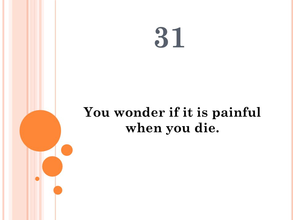 You wonder if it is painful when you die. 31