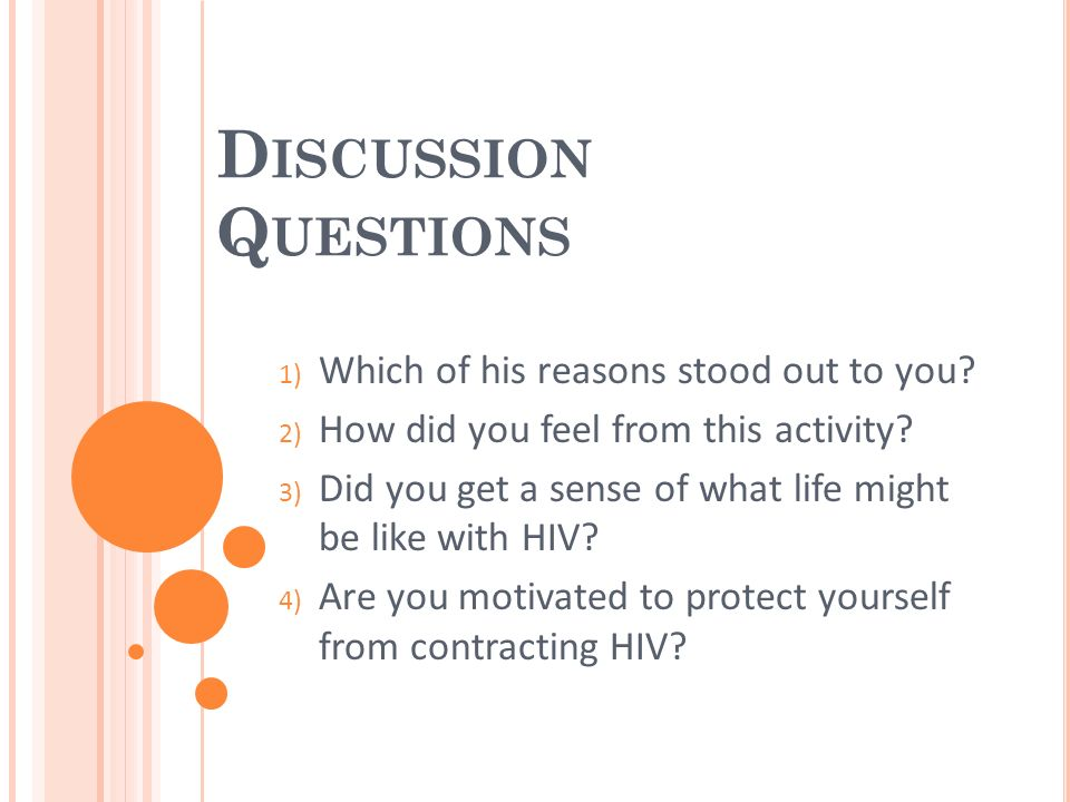 D ISCUSSION Q UESTIONS 1) Which of his reasons stood out to you? 2) How did you feel from this activity? 3) Did you get a sense of what life might be