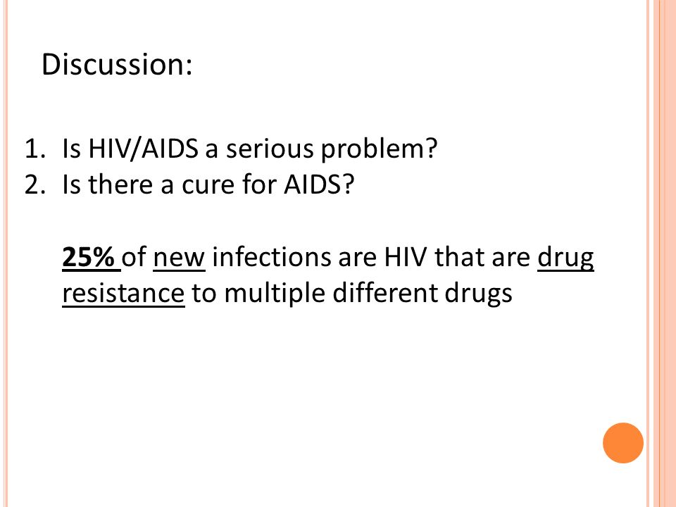Discussion: 1.Is HIV/AIDS a serious problem? 2.Is there a cure for AIDS? 25% of new infections are HIV that are drug resistance to multiple different