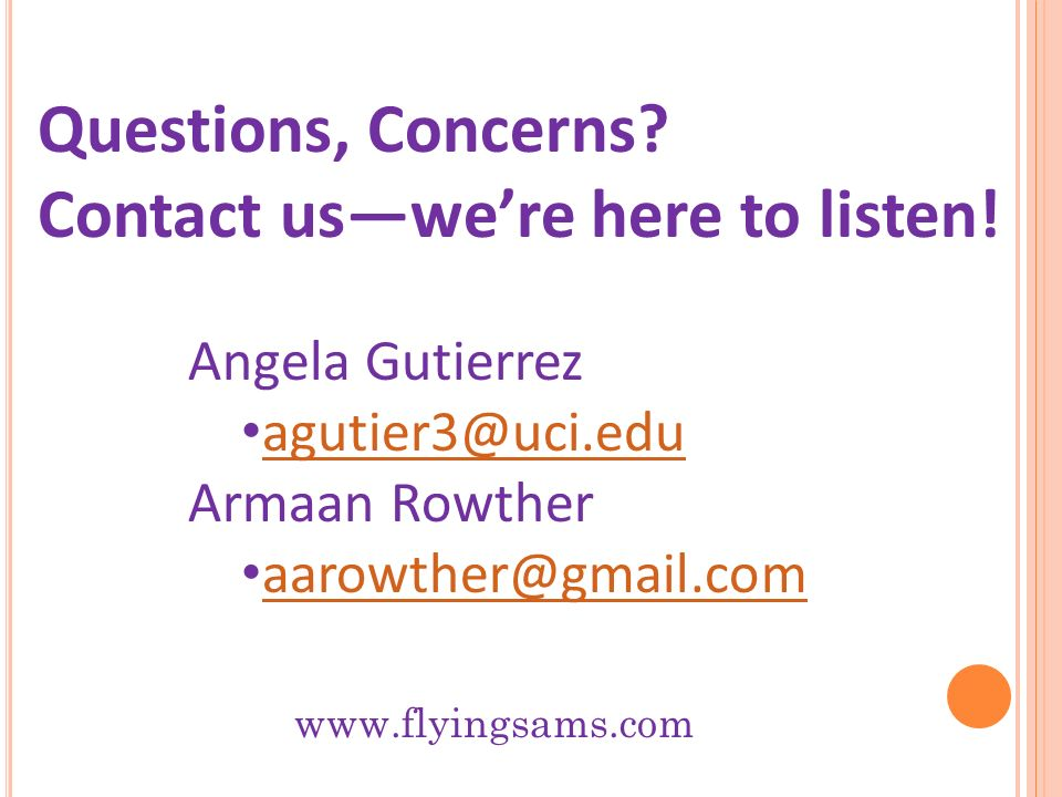 Angela Gutierrez agutier3@uci.edu Armaan Rowther aarowther@gmail.com Questions, Concerns? Contact uswere here to listen! www.flyingsams.com