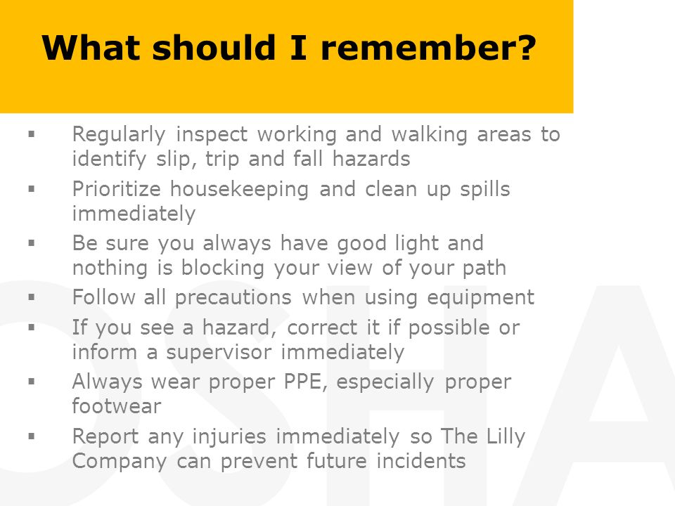 What should I remember? Regularly inspect working and walking areas to identify slip, trip and fall hazards Prioritize housekeeping and clean up spill