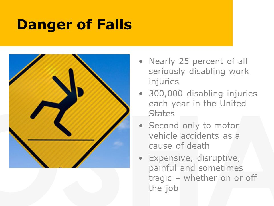 Danger of Falls Nearly 25 percent of all seriously disabling work injuries 300,000 disabling injuries each year in the United States Second only to mo