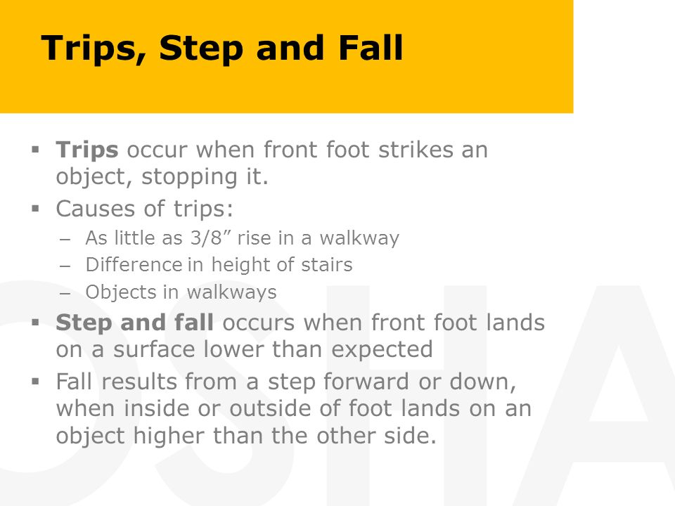 Trips, Step and Fall Trips occur when front foot strikes an object, stopping it. Causes of trips: – As little as 3/8 rise in a walkway – Difference in