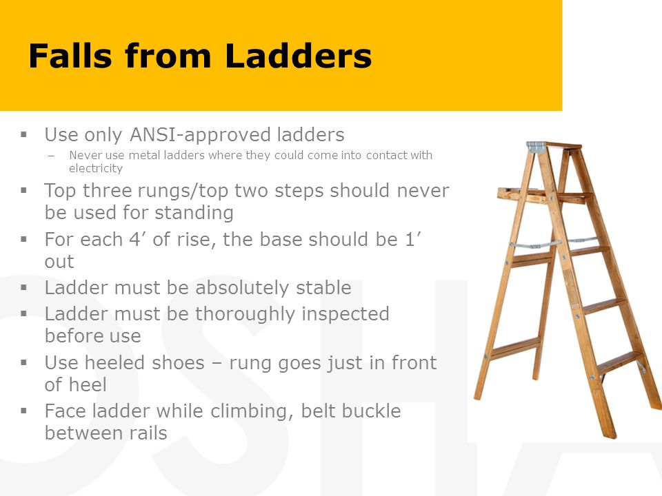 Falls from Ladders Use only ANSI-approved ladders – Never use metal ladders where they could come into contact with electricity Top three rungs/top tw