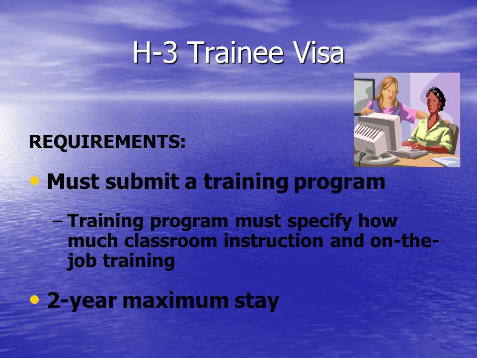 H-3 Trainee Visa REQUIREMENTS: Must submit a training program – –Training program must specify how much classroom instruction and on-the- job training 2-year maximum stay