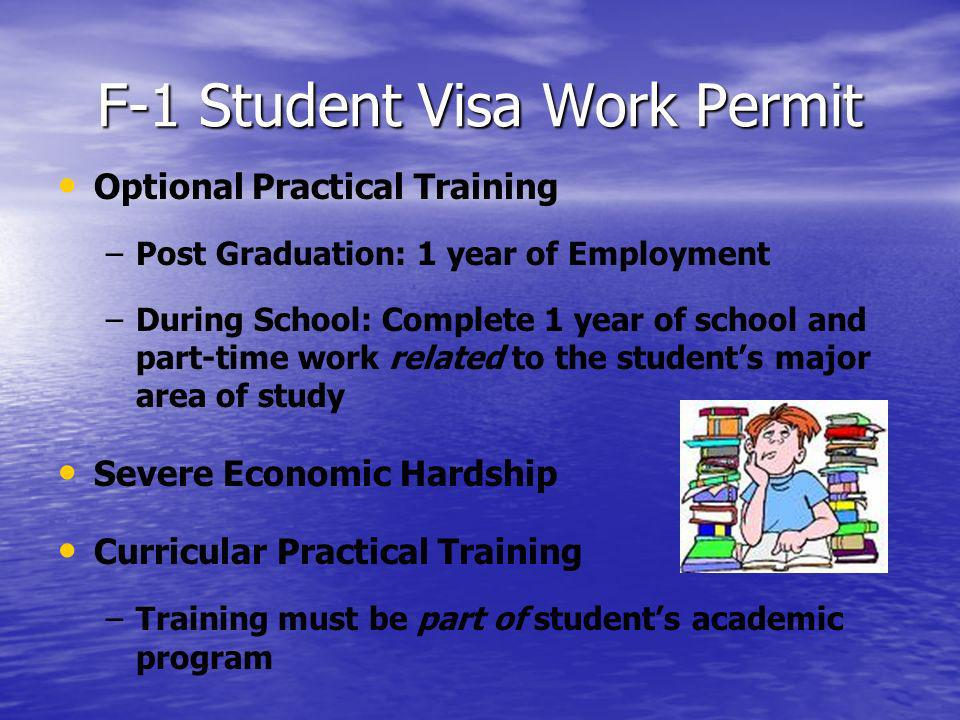 F-1 Student Visa Work Permit Optional Practical Training – –Post Graduation: 1 year of Employment – –During School: Complete 1 year of school and part-time work related to the students major area of study Severe Economic Hardship Curricular Practical Training – –Training must be part of students academic program