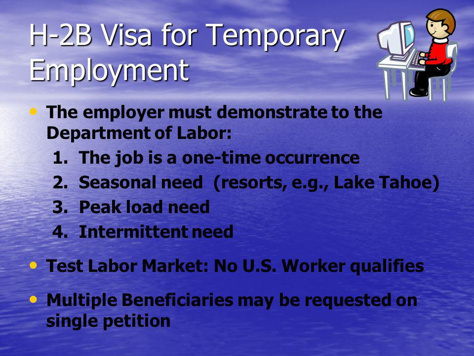 H-2B Visa for Temporary Employment The employer must demonstrate to the Department of Labor: 1. 1.The job is a one-time occurrence 2. 2.Seasonal need