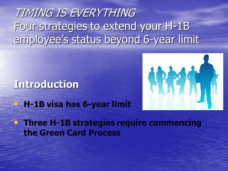 TIMING IS EVERYTHING Four strategies to extend your H-1B employees status beyond 6-year limit Introduction H-1B visa has 6-year limit Three H-1B strat