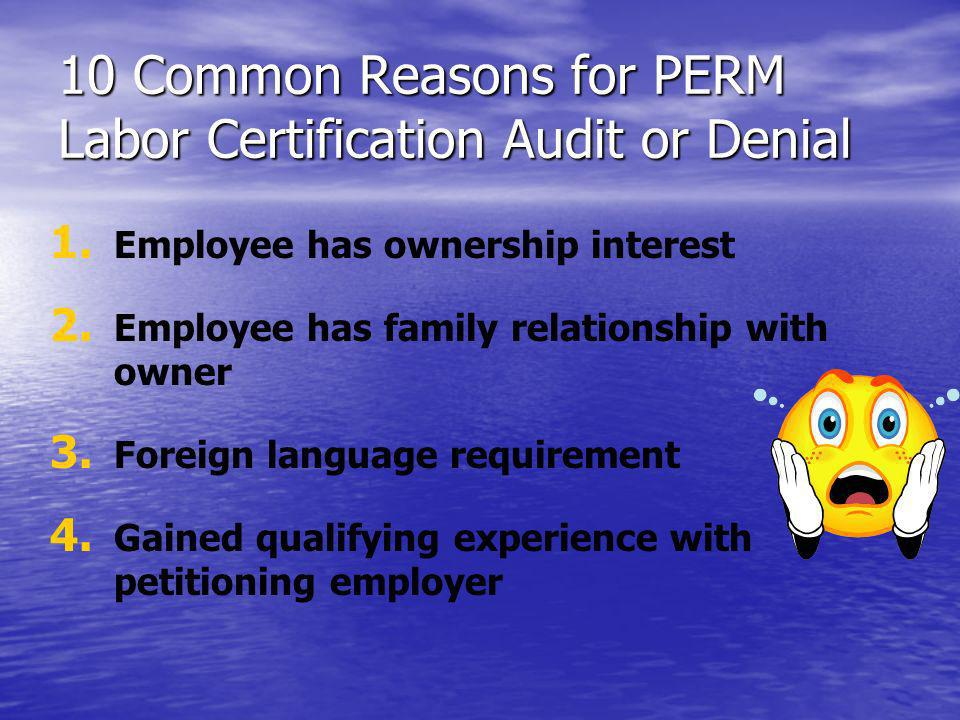 10 Common Reasons for PERM Labor Certification Audit or Denial 1. 1. Employee has ownership interest 2. 2. Employee has family relationship with owner