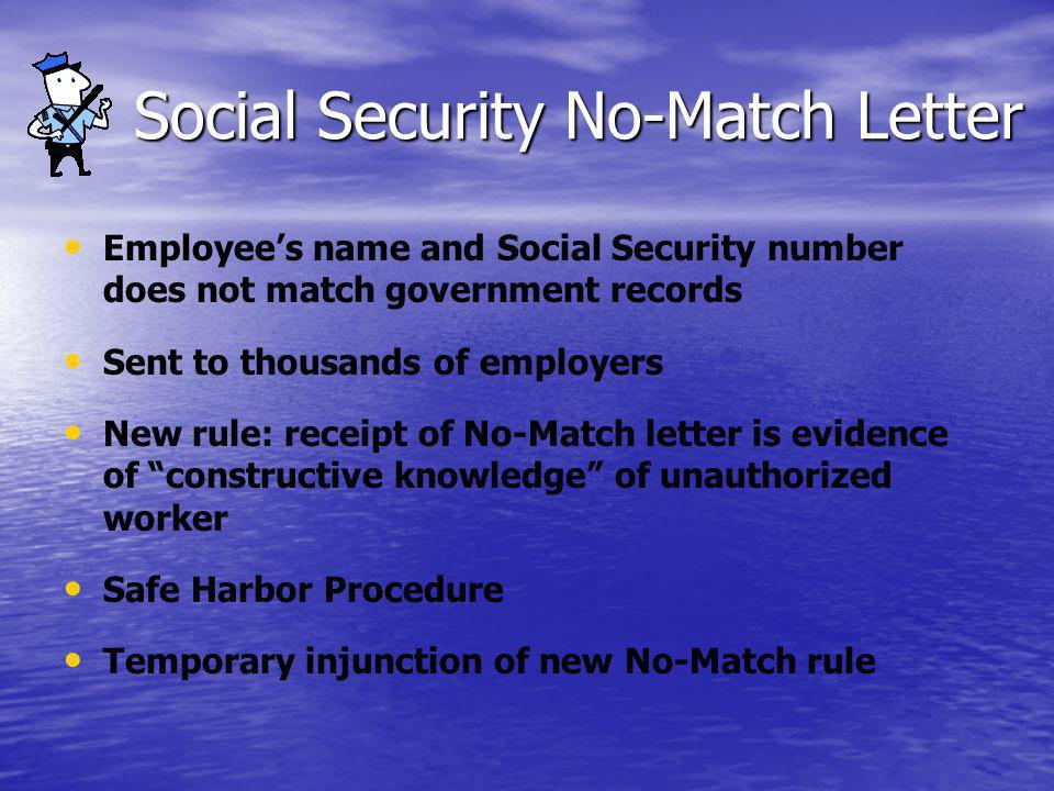 Social Security No-Match Letter Employees name and Social Security number does not match government records Sent to thousands of employers New rule: receipt of No-Match letter is evidence of constructive knowledge of unauthorized worker Safe Harbor Procedure Temporary injunction of new No-Match rule