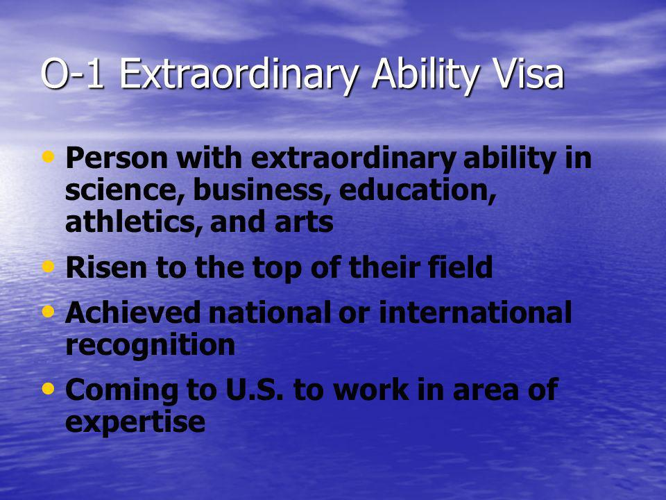O-1 Extraordinary Ability Visa Person with extraordinary ability in science, business, education, athletics, and arts Risen to the top of their field Achieved national or international recognition Coming to U.S.