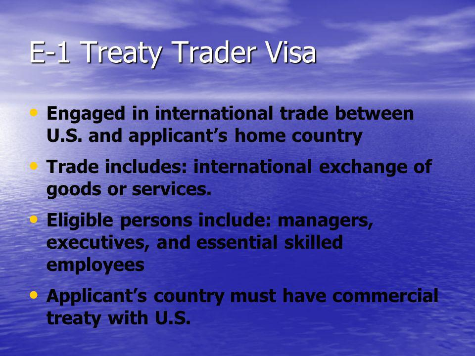 E-1 Treaty Trader Visa Engaged in international trade between U.S. and applicants home country Trade includes: international exchange of goods or serv