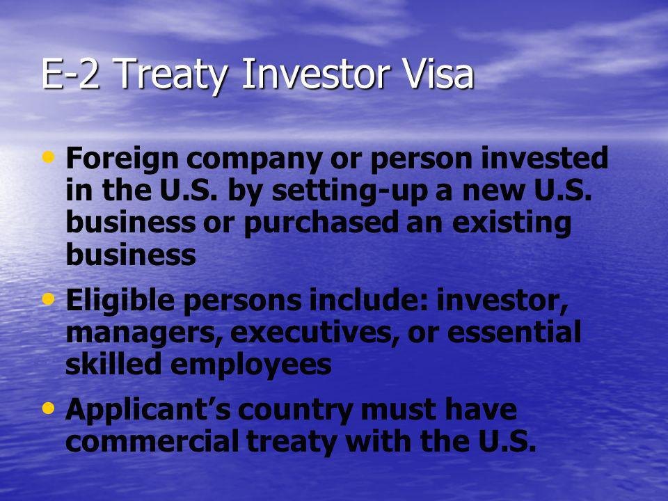 E-2 Treaty Investor Visa Foreign company or person invested in the U.S. by setting-up a new U.S. business or purchased an existing business Eligible p