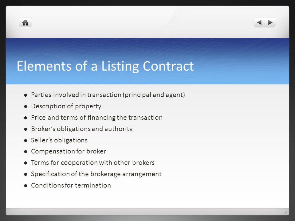 Elements of a Listing Contract Parties involved in transaction (principal and agent) Description of property Price and terms of financing the transact