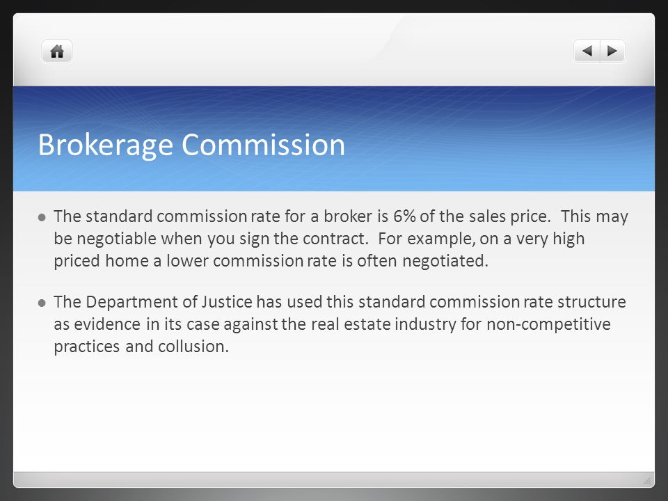 Brokerage Commission The standard commission rate for a broker is 6% of the sales price. This may be negotiable when you sign the contract. For exampl