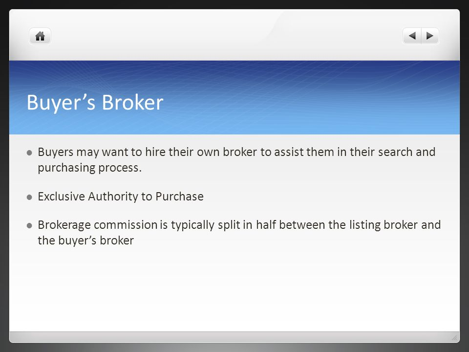 Buyers Broker Buyers may want to hire their own broker to assist them in their search and purchasing process. Exclusive Authority to Purchase Brokerag