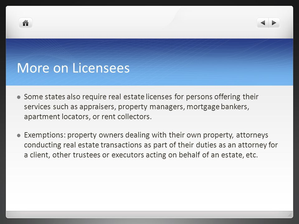 More on Licensees Some states also require real estate licenses for persons offering their services such as appraisers, property managers, mortgage ba