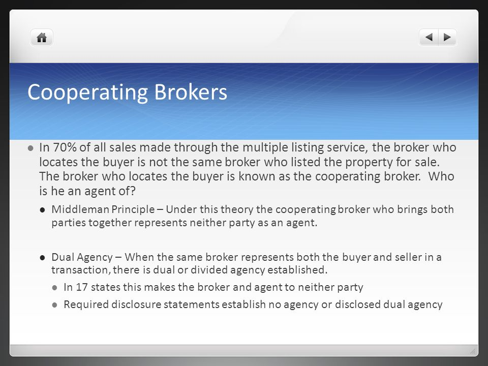 Cooperating Brokers In 70% of all sales made through the multiple listing service, the broker who locates the buyer is not the same broker who listed