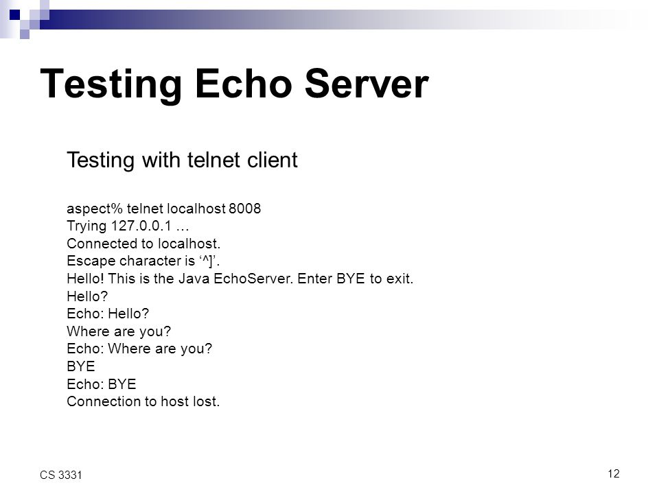 12 CS 3331 Testing Echo Server Testing with telnet client aspect% telnet localhost 8008 Trying … Connected to localhost.