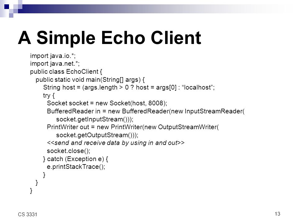 13 CS 3331 A Simple Echo Client import java.io.*; import java.net.*; public class EchoClient { public static void main(String[] args) { String host = (args.length > 0 .
