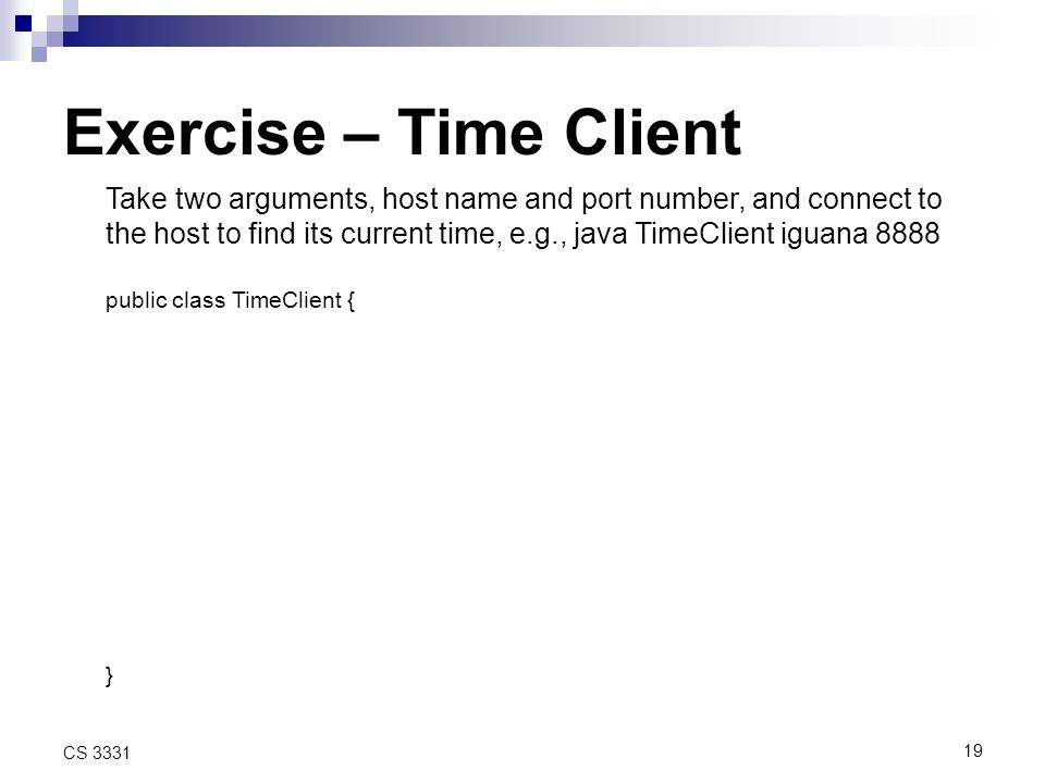 19 CS 3331 Exercise – Time Client Take two arguments, host name and port number, and connect to the host to find its current time, e.g., java TimeClient iguana 8888 public class TimeClient { }