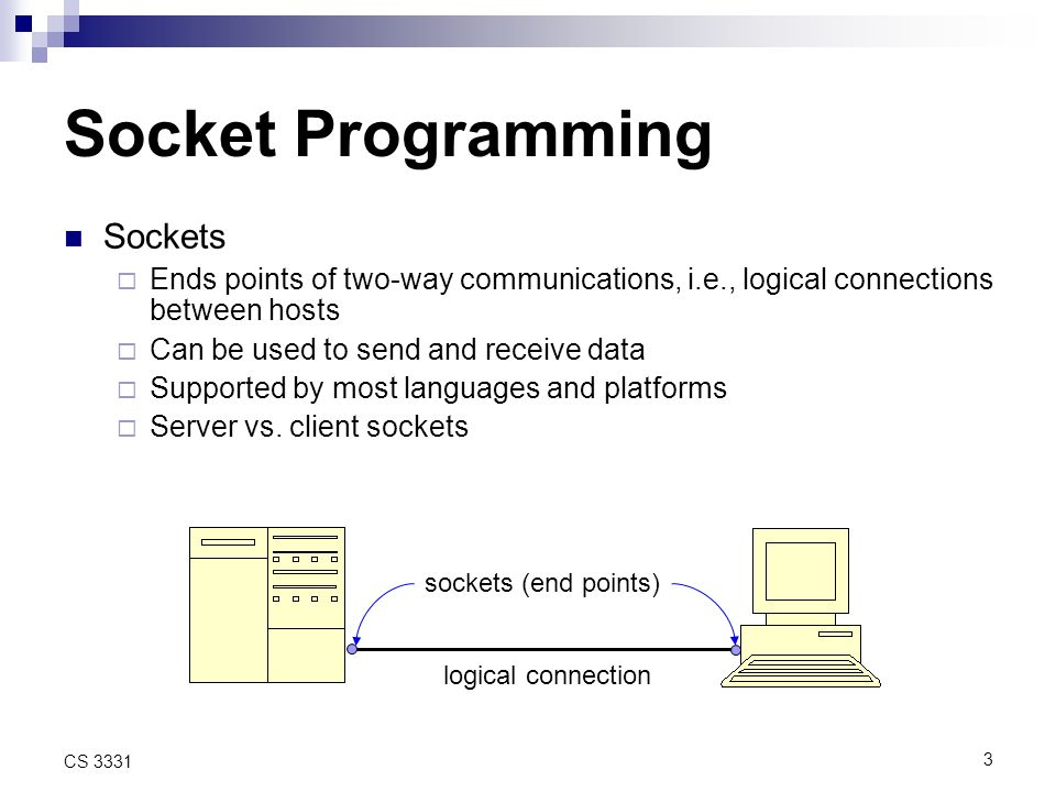 3 CS 3331 Socket Programming Sockets Ends points of two-way communications, i.e., logical connections between hosts Can be used to send and receive data Supported by most languages and platforms Server vs.
