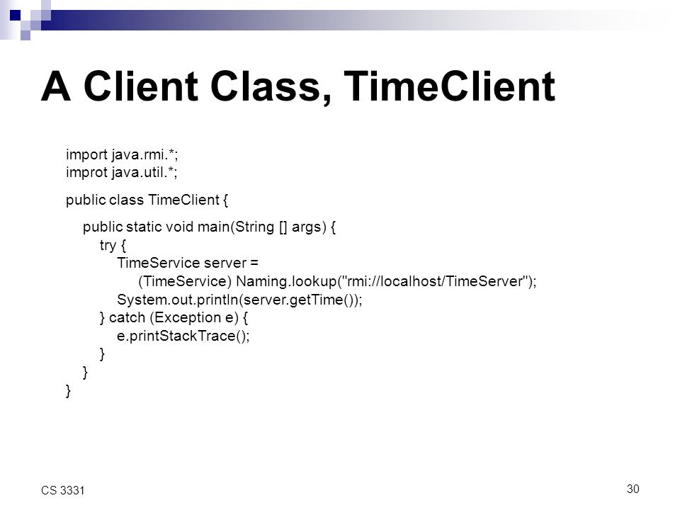30 CS 3331 A Client Class, TimeClient import java.rmi.*; improt java.util.*; public class TimeClient { public static void main(String [] args) { try { TimeService server = (TimeService) Naming.lookup( rmi://localhost/TimeServer ); System.out.println(server.getTime()); } catch (Exception e) { e.printStackTrace(); }
