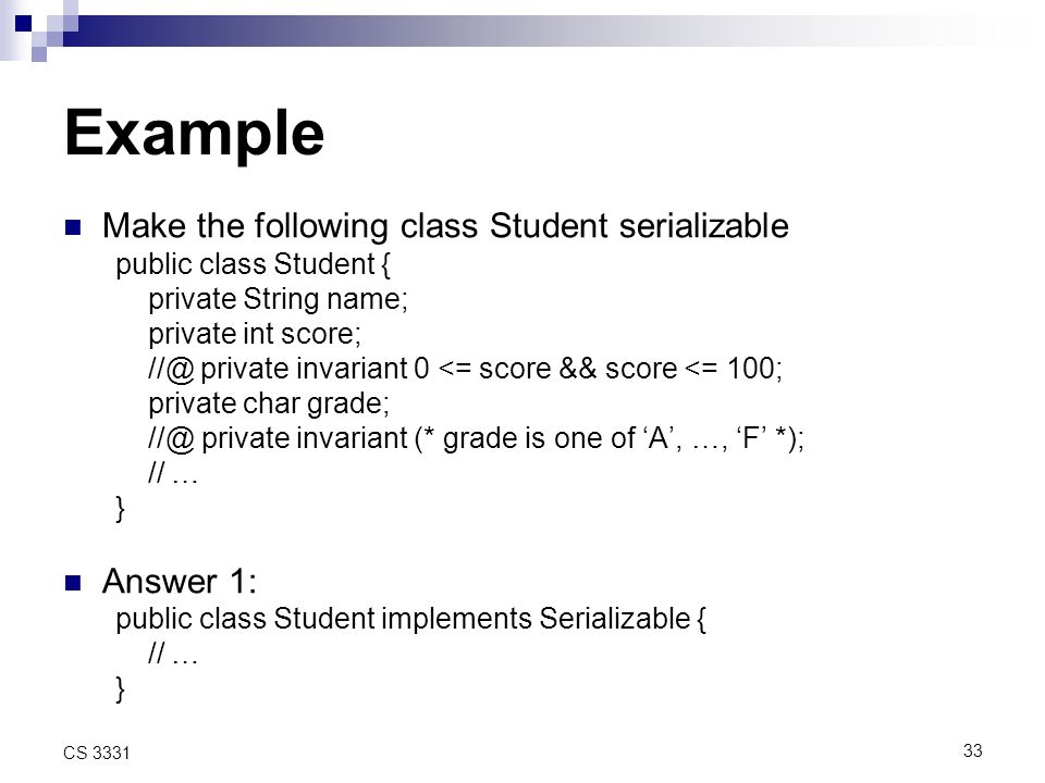 33 CS 3331 Example Make the following class Student serializable public class Student { private String name; private int score; private invariant 0 <= score && score <= 100; private char grade; private invariant (* grade is one of A, …, F *); // … } Answer 1: public class Student implements Serializable { // … }