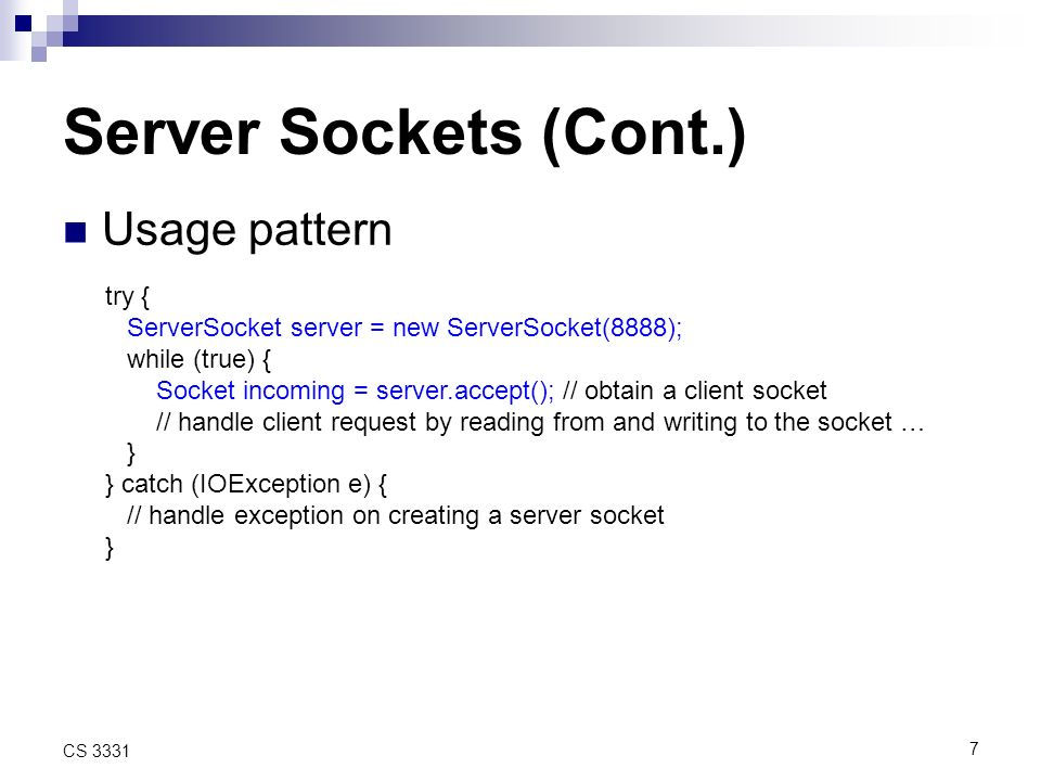 7 CS 3331 Server Sockets (Cont.) Usage pattern try { ServerSocket server = new ServerSocket(8888); while (true) { Socket incoming = server.accept(); // obtain a client socket // handle client request by reading from and writing to the socket … } } catch (IOException e) { // handle exception on creating a server socket }