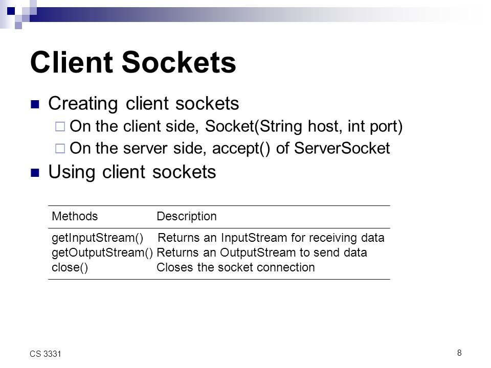 8 CS 3331 Client Sockets Creating client sockets On the client side, Socket(String host, int port) On the server side, accept() of ServerSocket Using client sockets Methods Description getInputStream() Returns an InputStream for receiving data getOutputStream() Returns an OutputStream to send data close() Closes the socket connection