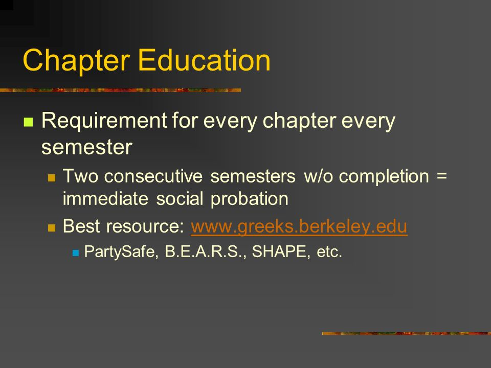 Chapter Education Requirement for every chapter every semester Two consecutive semesters w/o completion = immediate social probation Best resource: www.greeks.berkeley.eduwww.greeks.berkeley.edu PartySafe, B.E.A.R.S., SHAPE, etc.