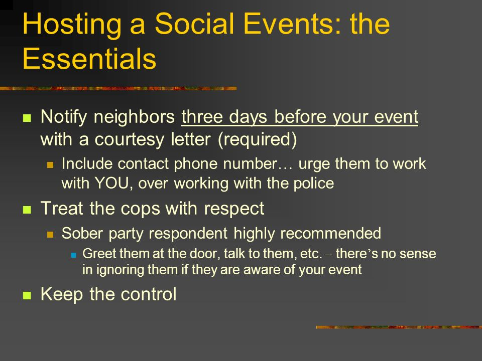 Hosting a Social Events: the Essentials Notify neighbors three days before your event with a courtesy letter (required) Include contact phone number … urge them to work with YOU, over working with the police Treat the cops with respect Sober party respondent highly recommended Greet them at the door, talk to them, etc.