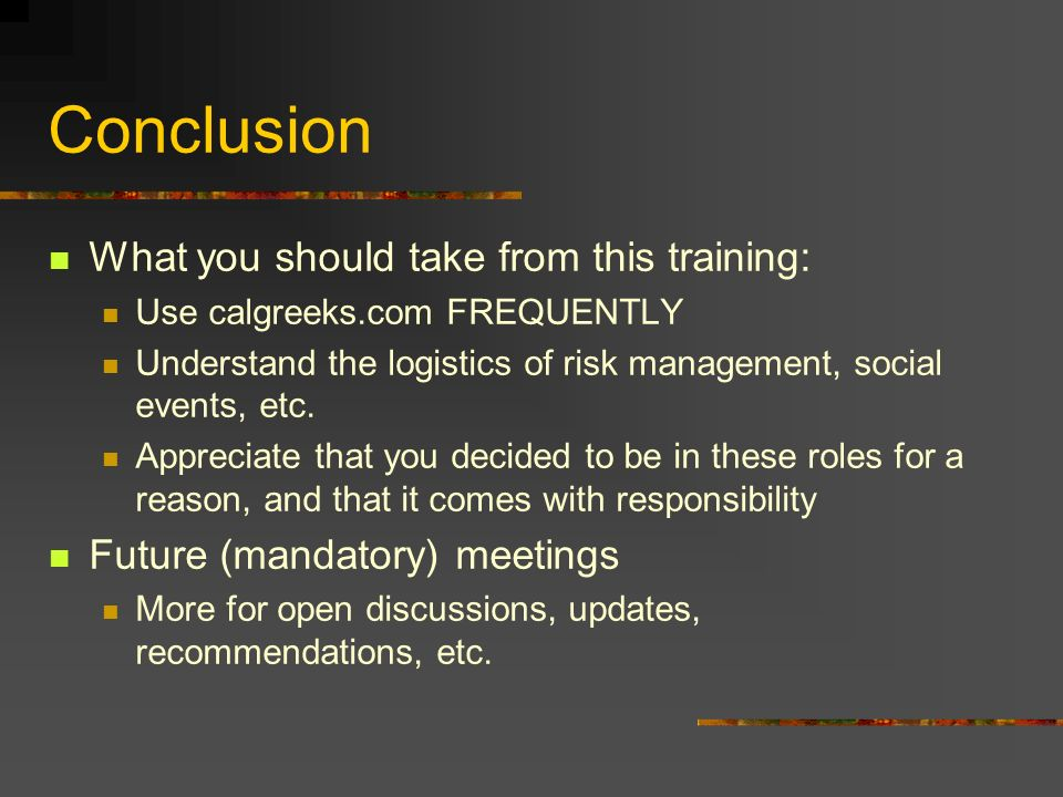 Conclusion What you should take from this training: Use calgreeks.com FREQUENTLY Understand the logistics of risk management, social events, etc.