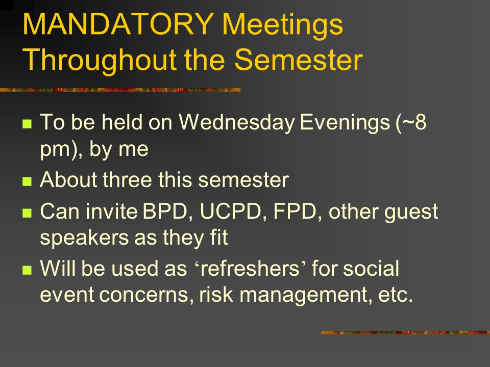 MANDATORY Meetings Throughout the Semester To be held on Wednesday Evenings (~8 pm), by me About three this semester Can invite BPD, UCPD, FPD, other guest speakers as they fit Will be used as refreshers for social event concerns, risk management, etc.