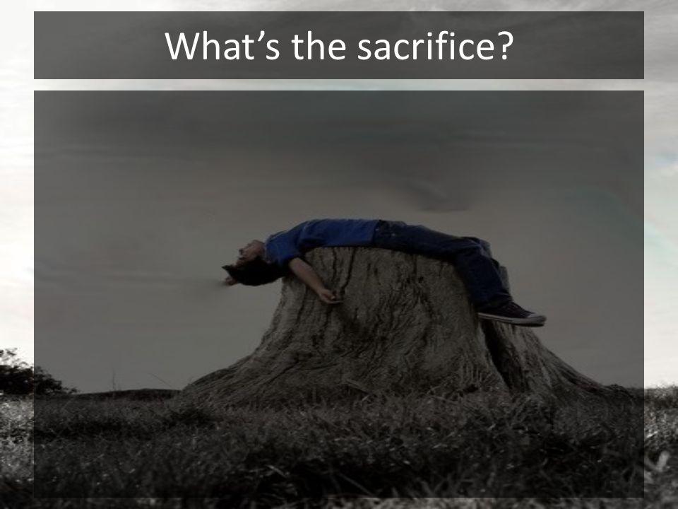 Whats the sacrifice?